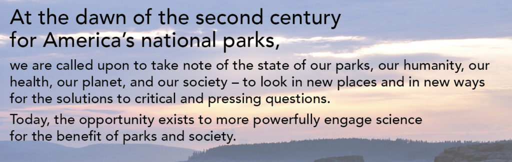 at the dawn of the second century for america's national parks, we are called upon to take note of the state of our parks, our humanity, our health, our planet, and our society - to look in new places and in new ways for the solutions to critical and pressing questions. today, the opportunity exists to more powerfully engage science for the benefit of parks and society. banner